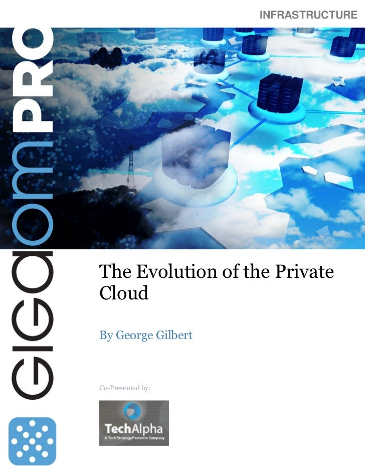 INFRASTRUCTUREThe Evolution of the PrivateCloudBy George GilbertCo-Presented by: