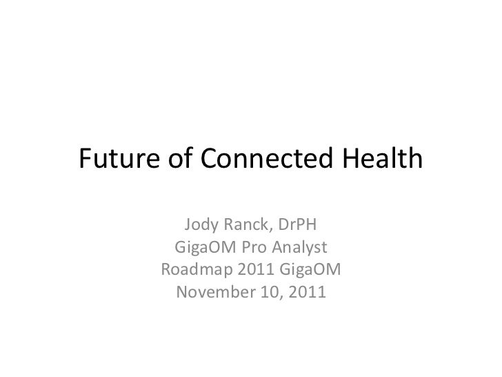 Future of Connected Health         Jody Ranck, DrPH       GigaOM Pro Analyst      Roadmap 2011 GigaOM        November 10, ...