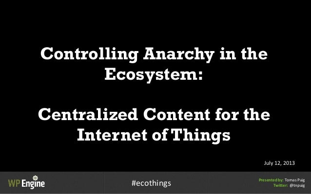 Controlling Anarchy in the Ecosystem: Centralized Content for the Internet of Things July  12,  2013 Presented  by:...