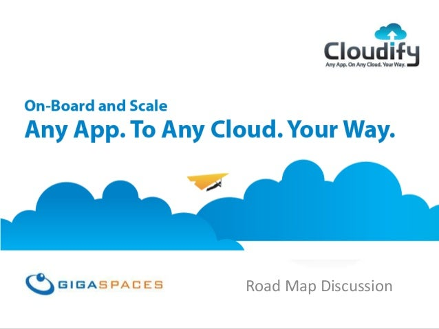GigaSpaces Cloudify Any App, On Any Cloud, Your Way Road Map Discussion
