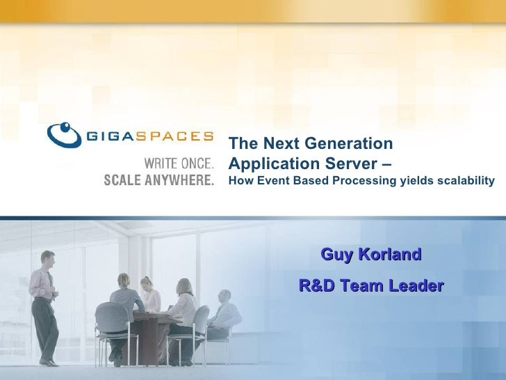 The Next Generation  Application Server –  How Event Based Processing yields scalability  Guy Korland R&D Team Leader