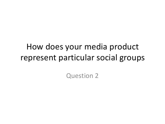 How does your media product represent particular social groups Question 2