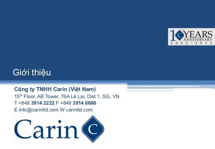 Giới thiệuCông ty TNHH Carin (Việt Nam)15th Floor, AB Tower, 76A Lê Lai, Dist 1, SG, VNT +848 3914 2222 F +848 3914 6666E ...