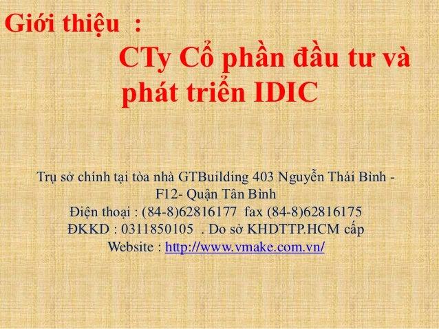 Giới thiệu :               CTy Cổ phần đầu tư và               phát triển IDIC  Trụ sở chính tại tòa nhà GTBuilding 403 Ng...