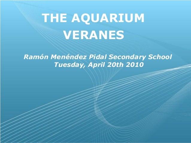 Page 1 THE AQUARIUM VERANES Ramón Menéndez Pidal Secondary School Tuesday, April 20th 2010