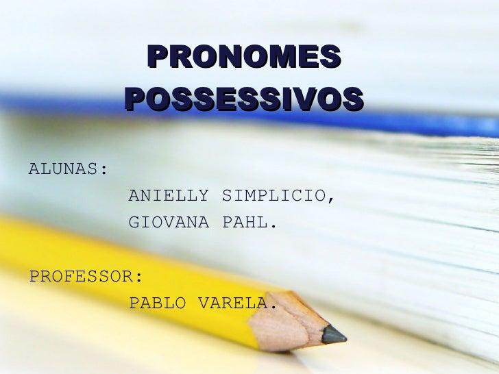 ALUNAS: ANIELLY SIMPLICIO, GIOVANA PAHL. PROFESSOR: PABLO VARELA. PRONOMES POSSESSIVOS