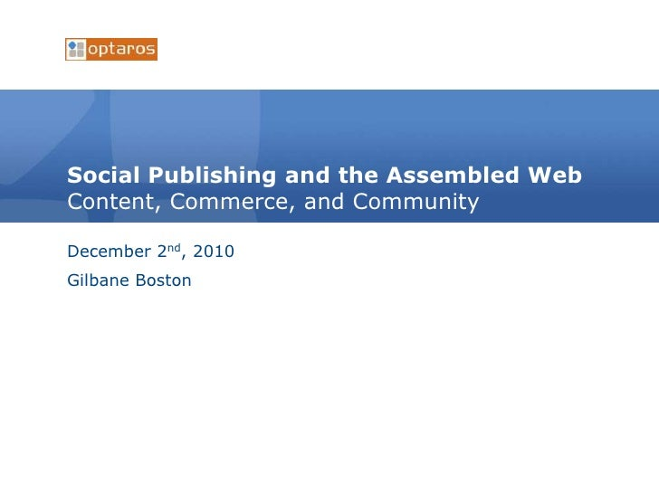 Social Publishing and the Assembled WebContent, Commerce, and Community<br />December 2nd, 2010<br />Gilbane Boston<br />