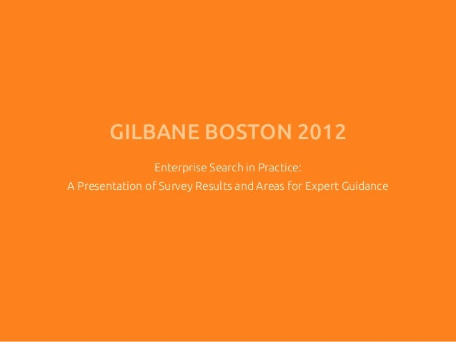 GILBANE BOSTON 2012                Enterprise Search in Practice:A Presentation of Survey Results and Areas for Expert Gui...