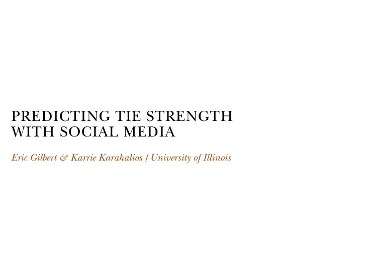 PREDICTING TIE STRENGTH WITH SOCIAL MEDIA Eric Gilbert & Karrie Karahalios University of Illinois