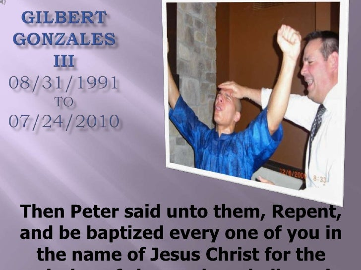 Gilbert Gonzales III 08/31/1991TO07/24/2010<br />Then Peter said unto them, Repent, and be baptized every one of you in th...