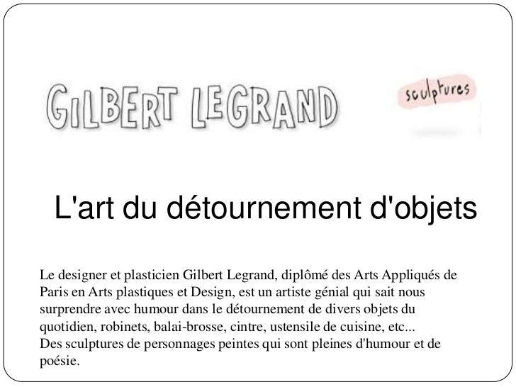 Lart du détournement dobjetsLe designer et plasticien Gilbert Legrand, diplômé des Arts Appliqués deParis en Arts plastiqu...