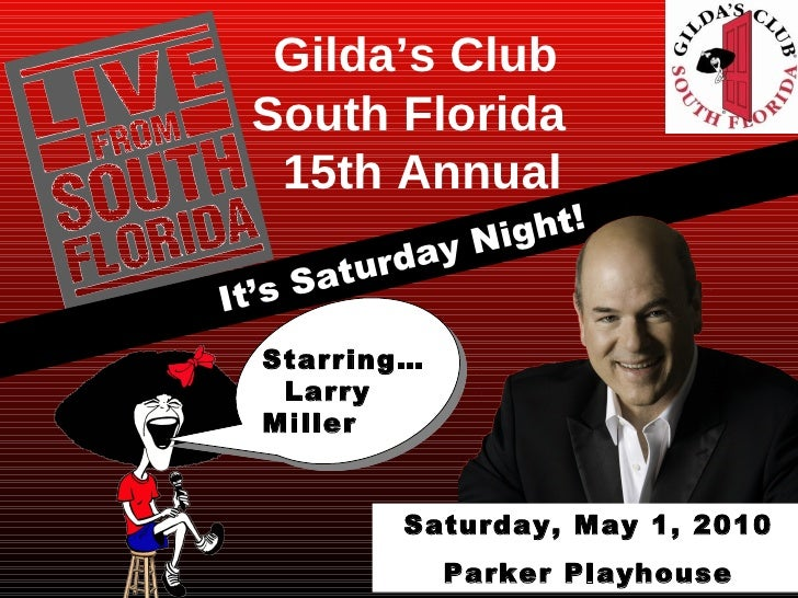 It's Saturday Night! Gilda's Club South Florida  15th Annual Starring… Larry Miller Saturday, May 1, 2010 Parker Playhouse