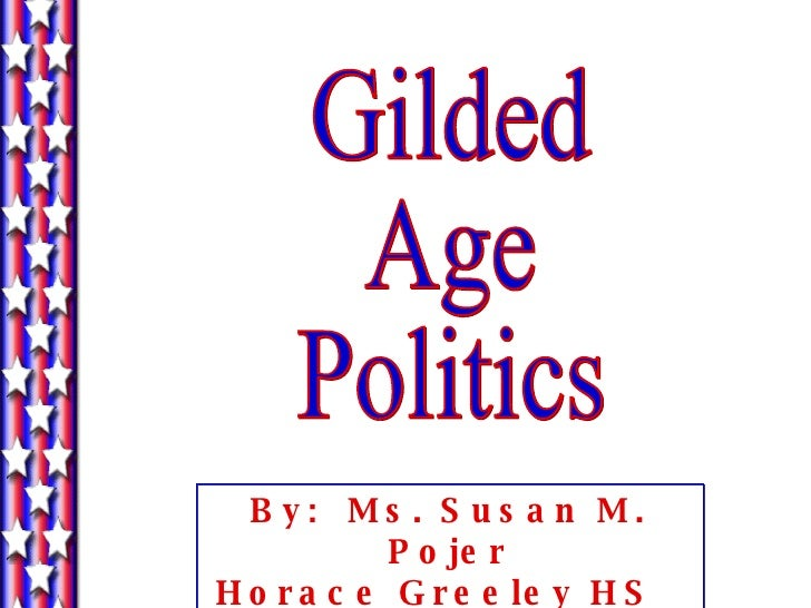 Gilded Age Politics By:  Ms. Susan M. Pojer Horace Greeley HS  Chappaqua, NY
