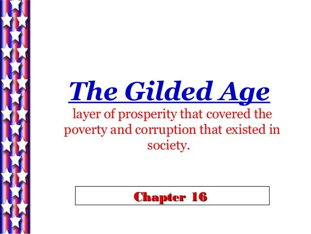 Chapter 16Chapter 16 The Gilded Age layer of prosperity that covered the poverty and corruption that existed in society.