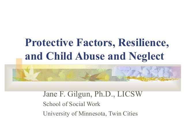 Protective Factors, Resilience, and Child Abuse and Neglect Jane F. Gilgun, Ph.D., LICSW School of Social Work University ...