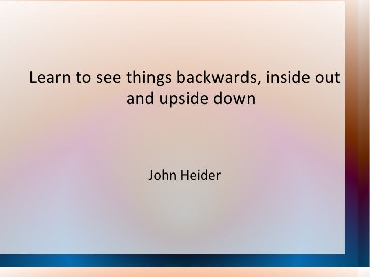 <ul><li>Learn to see things backwards, inside out and upside down </li></ul><ul><li>John Heider </li></ul>