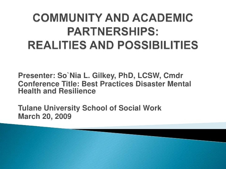 COMMUNITY AND ACADEMIC PARTNERSHIPS: REALITIES AND POSSIBILITIES<br />Presenter: So`Nia L. Gilkey, PhD, LCSW, Cmdr<br />Co...