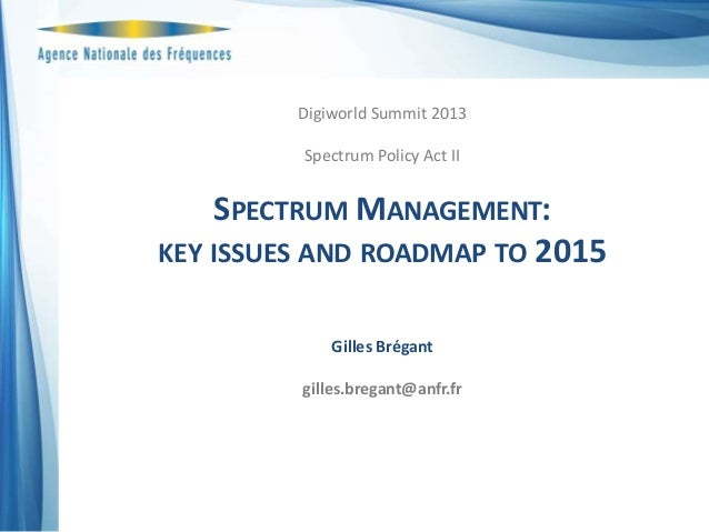 Spectrum Management: key issues and roadmap to 2015 - Gilles BREGANT, ANFR - Spectrum Policy Executive Seminar - DigiWorld Summit 2013