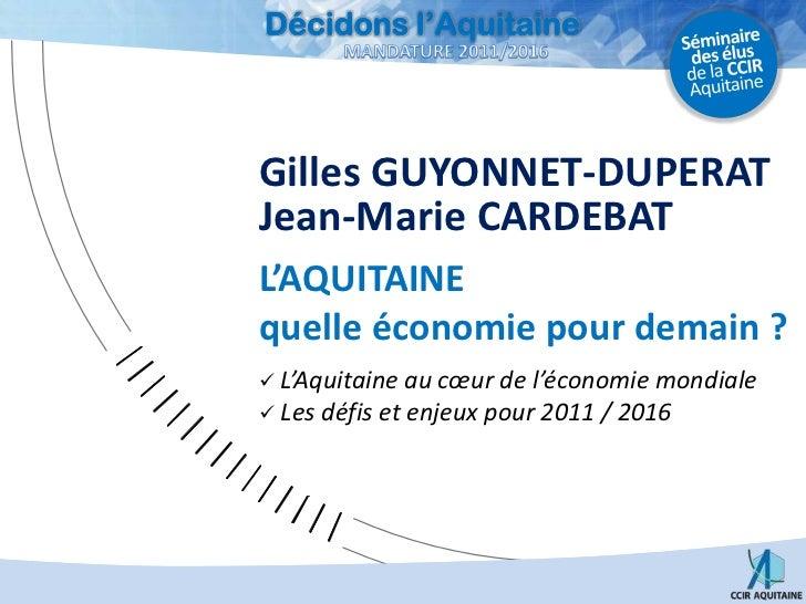 Gilles GUYONNET-DUPERAT<br />Jean-Marie CARDEBAT<br />L'AQUITAINEquelle économie pour demain ?<br /><ul><li> L'Aquitaine a...