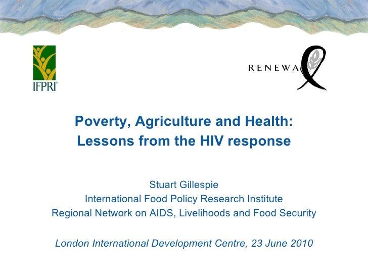 <ul><li>Poverty, Agriculture and Health: </li></ul><ul><li>Lessons from the HIV response </li></ul><ul><li>Stuart Gilles...