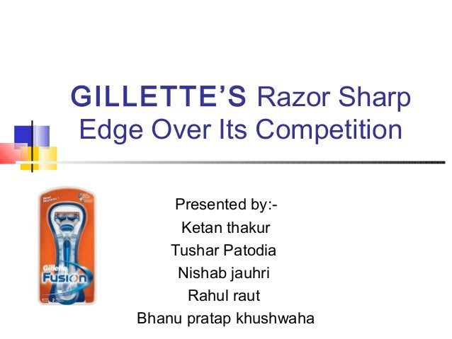 GILLETTE'S Razor SharpEdge Over Its Competition        Presented by:-         Ketan thakur        Tushar Patodia         N...
