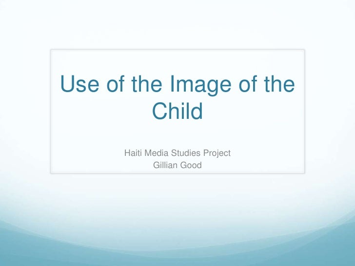 Use of the Image of the Child<br />Haiti Media Studies Project<br />Gillian Good<br />