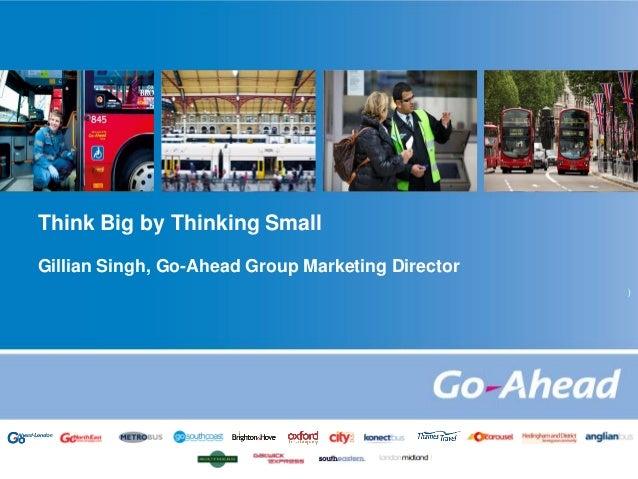 Think Big by Thinking Small Gillian Singh, Go-Ahead Group Marketing Director )