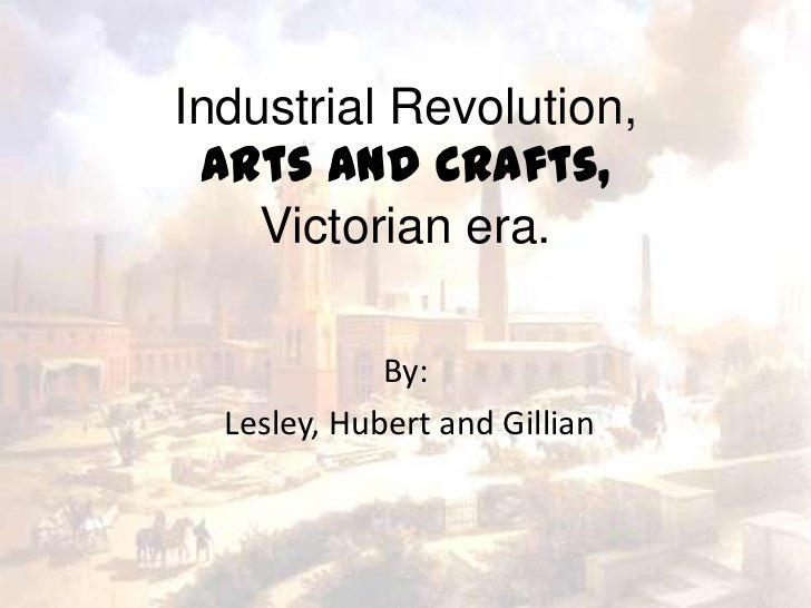 Industrial Revolution, Arts and Crafts,    Victorian era.             By:  Lesley, Hubert and Gillian