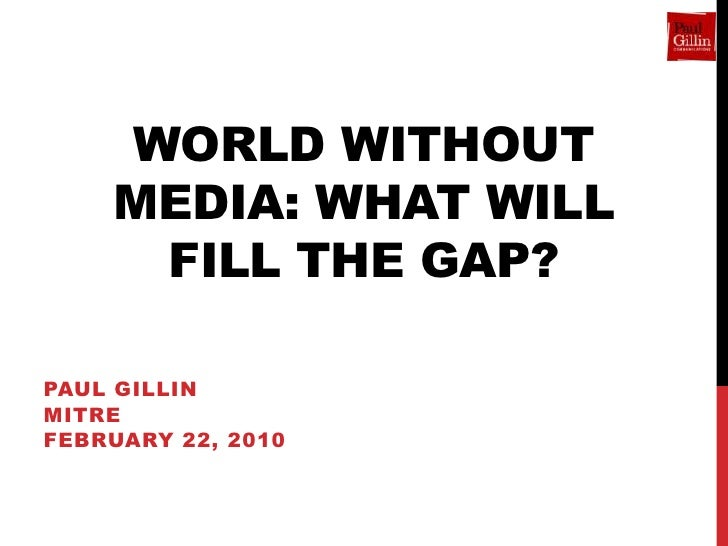 WORLD WITHOUT     MEDIA: WHAT WILL      FILL THE GAP?  PAUL GILLIN MITRE FEBRUARY 22, 2010