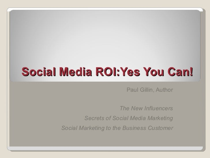 Social Media ROI:Yes You Can! Paul Gillin, Author The New Influencers Secrets of Social Media Marketing Social Marketing t...