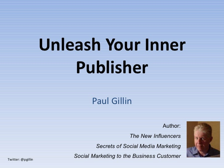 Unleash Your Inner Publisher Paul Gillin Author: The New Influencers Secrets of Social Media Marketing Social Marketing to...