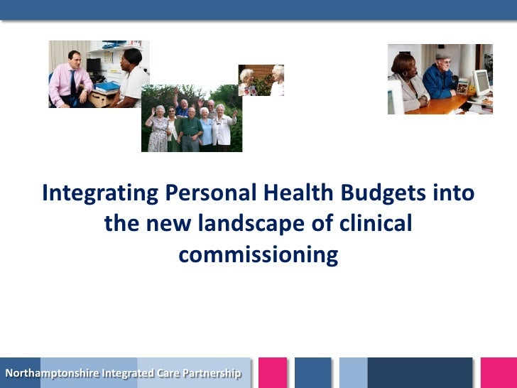 Integrating Personal Health Budgets into            the new landscape of clinical                   commissioningNorthampt...