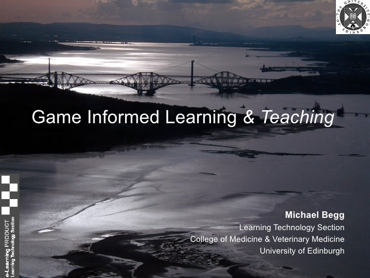 Game Informed Learning  & Teaching Michael Begg Learning Technology Section College of Medicine & Veterinary Medicine Univ...