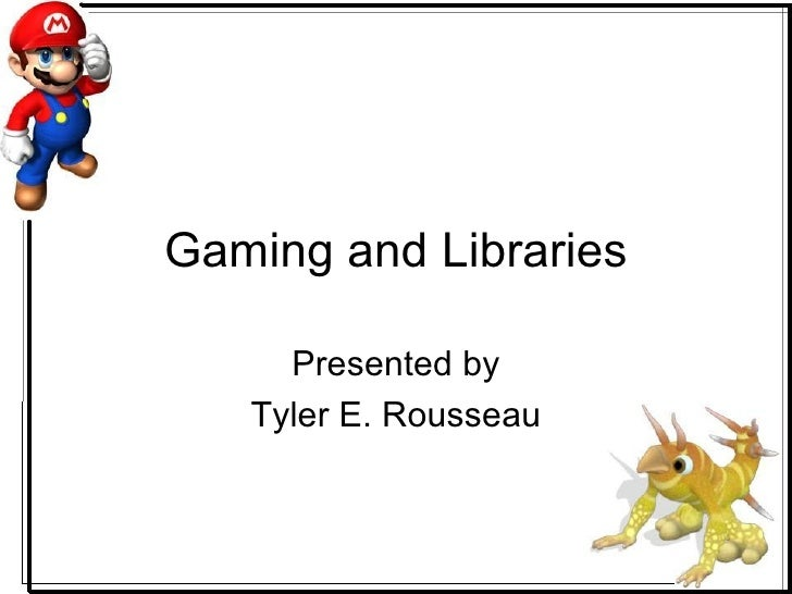 Gaming and Libraries Presented by Tyler E. Rousseau