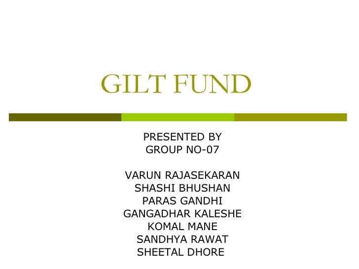 GILT FUND PRESENTED BY GROUP NO-07 VARUN RAJASEKARAN SHASHI BHUSHAN PARAS GANDHI GANGADHAR KALESHE KOMAL MANE SANDHYA RAWA...