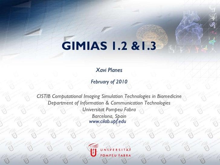 GIMIAS 1.2 &1.3 Xavi Planes February of 2010 CISTIB Computational Imaging Simulation Technologies in Biomedicine Departmen...