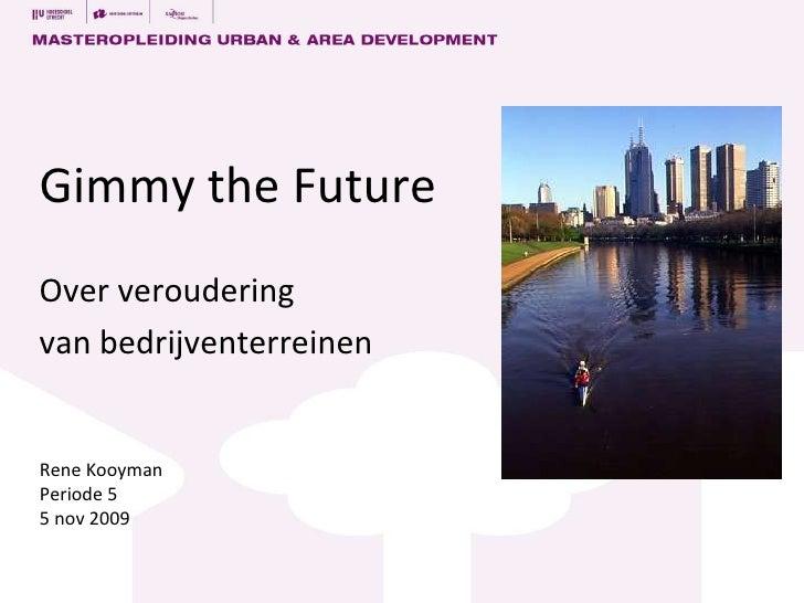 Gimmy the Future Over  veroudering van bedrijventerreinen Rene Kooyman Periode 5 5 nov 2009