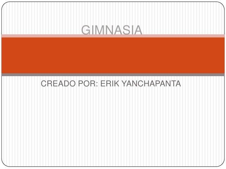 GIMNASIA<br />CREADO POR: ERIK YANCHAPANTA<br />
