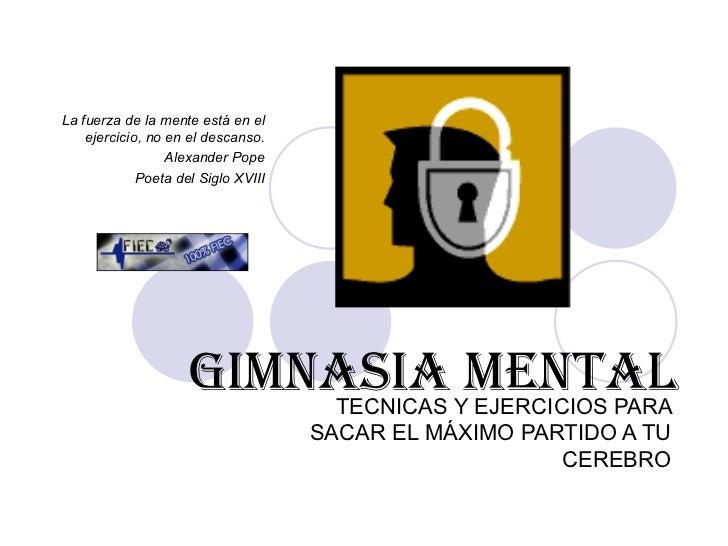GIMNASIA MENTAL TECNICAS Y EJERCICIOS PARA SACAR EL MÁXIMO PARTIDO A TU CEREBRO La fuerza de la mente está en el ejercicio...