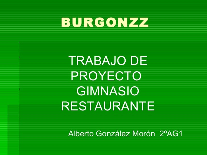 BURGONZZ <ul><ul><li>TRABAJO DE PROYECTO  </li></ul></ul><ul><ul><li>GIMNASIO RESTAURANTE </li></ul></ul><ul><ul><li>Alber...