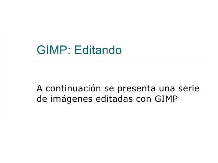 GIMP: Editando  A continuación se presenta una serie de imágenes editadas con GIMP