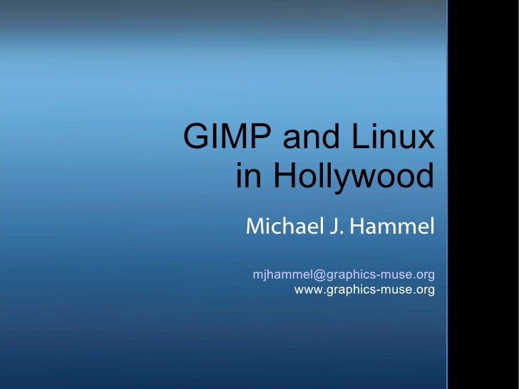 GIMP and Linux in Hollywood Michael J. Hammel [email_address] www.graphics-muse.org