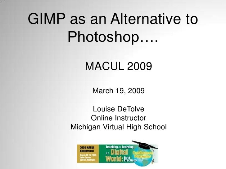 GIMP as an Alternative to Photoshop….<br />MACUL 2009<br />March 19, 2009<br />Louise DeTolve<br />Online Instructor<br />...