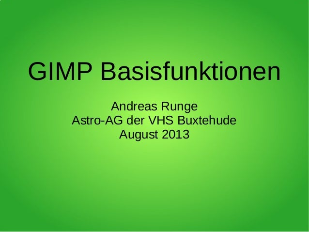GIMP Basisfunktionen Andreas Runge Astro-AG der VHS Buxtehude August 2013