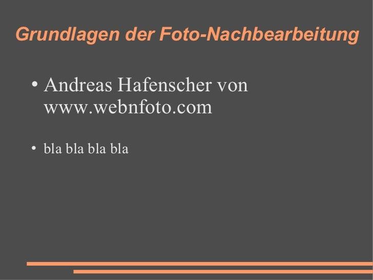 Grundlagen der Foto-Nachbearbeitung <ul><li>Andreas Hafenscher von  www.webnfoto.com </li></ul><ul><li>bla bla bla bla </l...