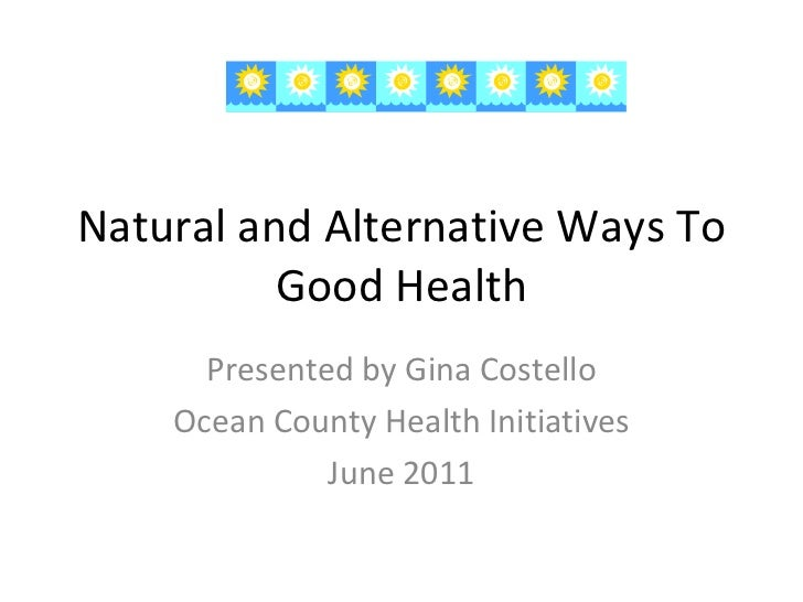 Natural and Alternative Ways To Good Health Presented by Gina Costello Ocean County Health Initiatives June 2011
