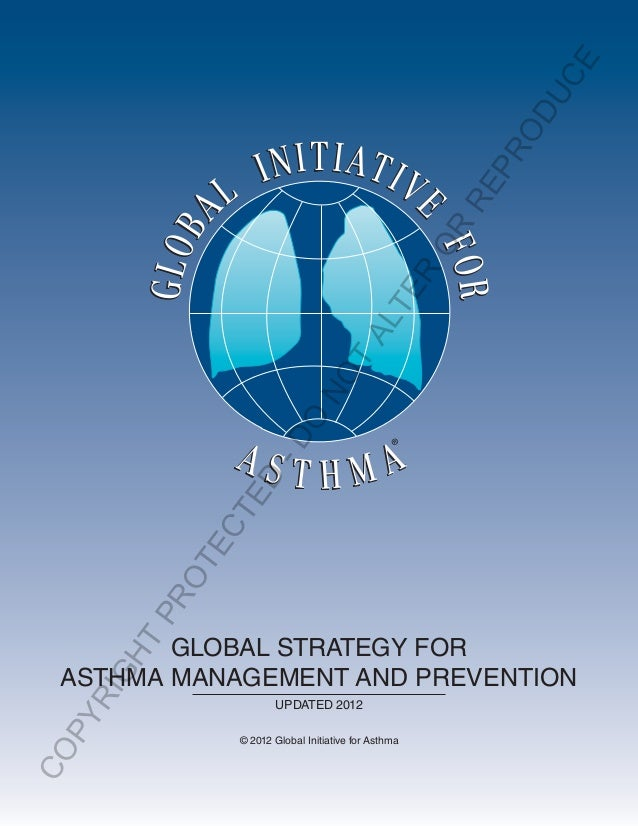 ® GLOBAL STRATEGY FOR ASTHMA MANAGEMENT AND PREVENTION UPDATED 2012 © 2012 Global Initiative for Asthma COPYRIGHT PROTECTE...
