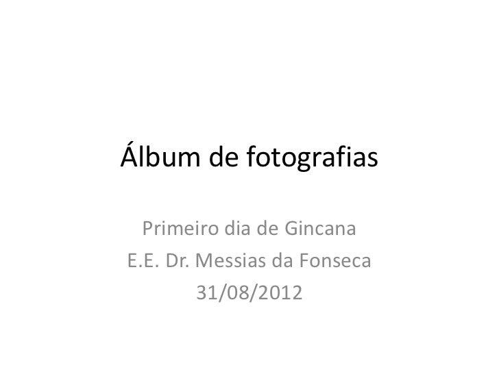 Álbum de fotografias  Primeiro dia de GincanaE.E. Dr. Messias da Fonseca         31/08/2012