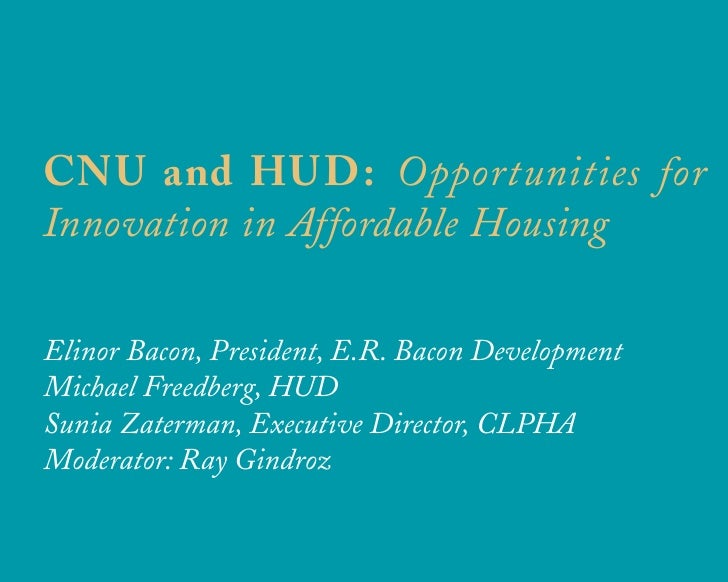 CNU and HUD: Opportunities for Innovation in Affordable Housing  Elinor Bacon, President, E.R. Bacon Development Michael F...