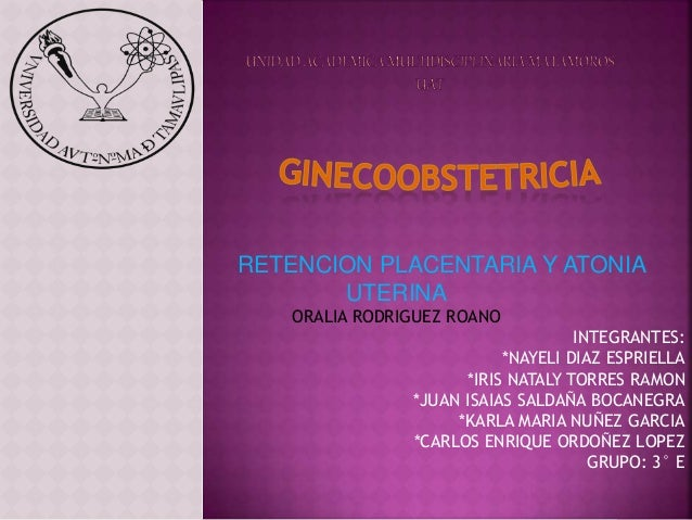RETENCION PLACENTARIA Y ATONIA  UTERINA  ORALIA RODRIGUEZ ROANO  INTEGRANTES:  *NAYELI DIAZ ESPRIELLA  *IRIS NATALY TORRES...